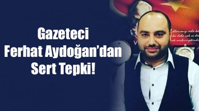 Gazeteci  Ferhat Aydoğan'dan Sert Tepki!