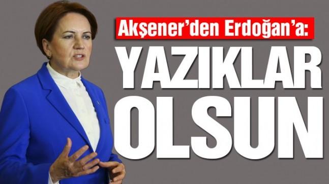 Akşener'den Erdoğan'a: Yazıklar olsun
