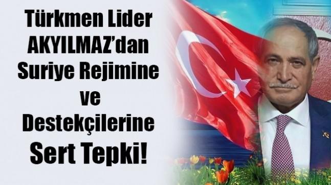 Türkmen Lider AKYILMAZ'dan Suriye Rejimine ve Destekçilerine sert tepki