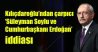 Kılıçdaroğlu'ndan çarpıcı 'Süleyman Soylu ve Cumhurbaşkanı Erdoğan' iddiası