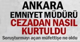 Ankara Emniyet Müdürü cezadan nasıl kurtuldu