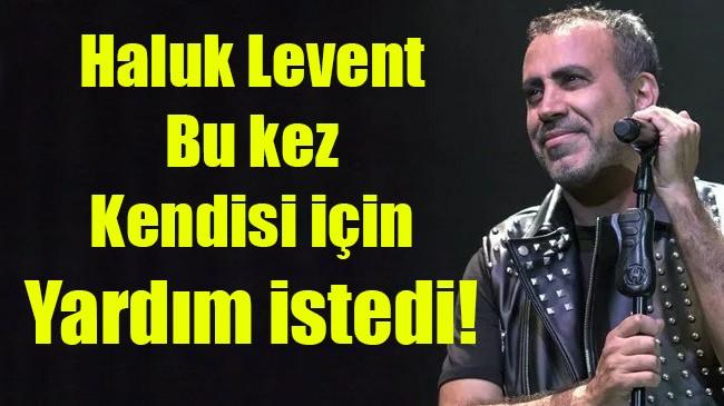 Haluk Levent bu kez kendisi için yardım istedi