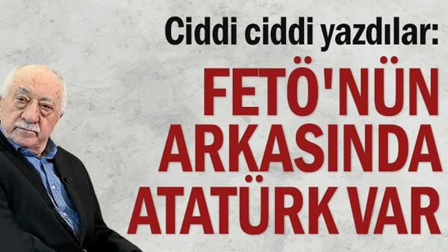Ciddi ciddi yazdılar: FETÖ'nün arkasında Atatürk var