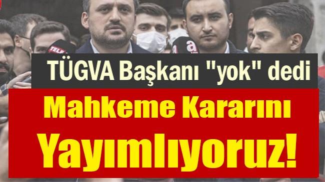 TÜGVA Başkanı Yok dedi… Mahkeme kararını yayımlıyoruz